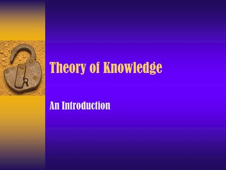 Theory of Knowledge An Introduction. Language How reliable is the information? How reliable are our senses? Are we being logical? How strong are the.