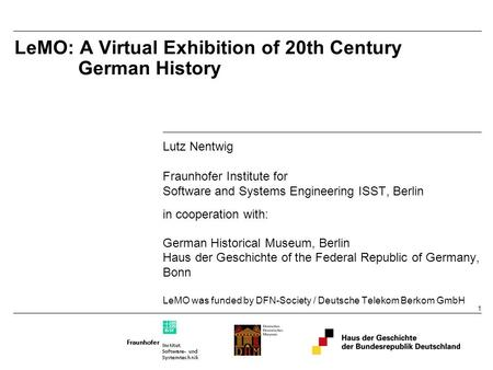 1 LeMO: A Virtual Exhibition of 20th Century German History Lutz Nentwig Fraunhofer Institute for Software and Systems Engineering ISST, Berlin in cooperation.