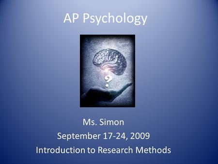AP Psychology Ms. Simon September 17-24, 2009 Introduction to Research Methods.