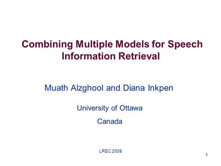 LREC 2008 1 Combining Multiple Models for Speech Information Retrieval Muath Alzghool and Diana Inkpen University of Ottawa Canada.