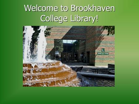 "Welcome to Brookhaven College Library!. The Library is located in ""L"" Building (North End of Campus behind the Fountain)"