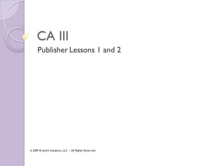CA III Publisher Lessons 1 and 2 © 2009 M and K Solutions, LLC -- All Rights Reserved.