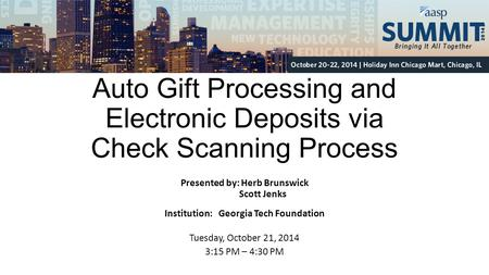 Auto Gift Processing and Electronic Deposits via Check Scanning Process Presented by: Herb Brunswick Scott Jenks Institution: Georgia Tech Foundation Tuesday,
