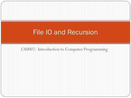 CS0007: Introduction to Computer Programming File IO and Recursion.