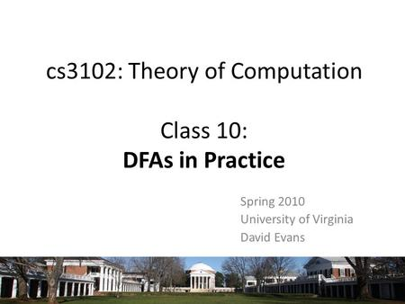 Cs3102: Theory of Computation Class 10: DFAs in Practice Spring 2010 University of Virginia David Evans.