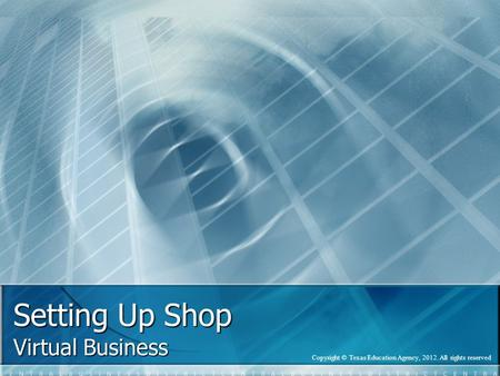 Setting Up Shop Virtual Business Copyright © Texas Education Agency, 2012. All rights reserved.