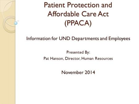 Patient Protection and Affordable Care Act (PPACA) Information for UND Departments and Employees Presented By: Pat Hanson, Director, Human Resources November.