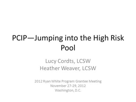 PCIP—Jumping into the High Risk Pool Lucy Cordts, LCSW Heather Weaver, LCSW 2012 Ryan White Program Grantee Meeting November 27-29, 2012 Washington, D.C.