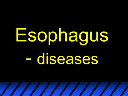 Esophagus - diseases. Classification? Most frequent/important ones ?