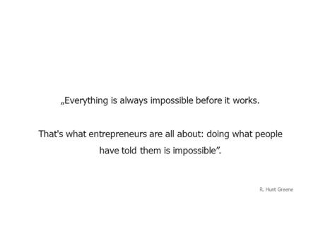 """Everything is always impossible before it works. That's what entrepreneurs are all about: doing what people have told them is impossible"". R. Hunt Greene."