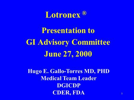 1 Lotronex ® Presentation to GI Advisory Committee June 27, 2000 Hugo E. Gallo-Torres MD, PHD Medical Team Leader DGICDP CDER, FDA.