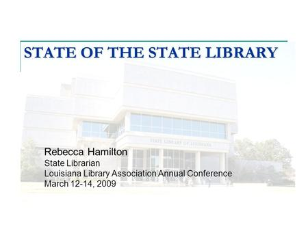 STATE OF THE STATE LIBRARY Rebecca Hamilton State Librarian Louisiana Library Association Annual Conference March 12-14, 2009.