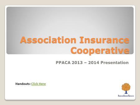 Association Insurance Cooperative PPACA 2013 – 2014 Presentation Handouts: Click HereClick Here.