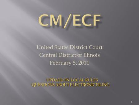 United States District Court Central District of Illinois February 5, 2011 UPDATE ON LOCAL RULES QUESTIONS ABOUT ELECTRONIC FILING UPDATE ON LOCAL RULES.