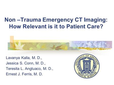 Non –Trauma Emergency CT Imaging: How Relevant is it to Patient Care? Lavanya Kalla, M. D., Jessica S. Conn, M. D., Teresita L. Angtuaco, M. D., Ernest.
