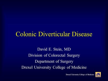 Drexel University College of Medicine Colonic Diverticular Disease David E. Stein, MD Division of Colorectal Surgery Department of Surgery Drexel University.