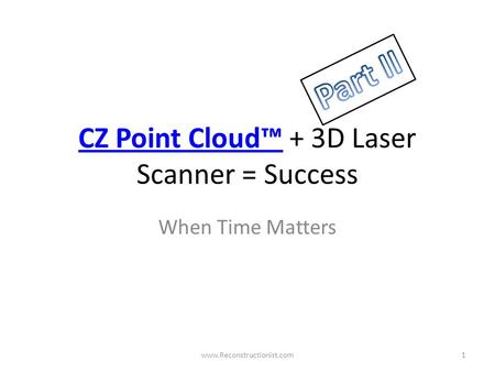 CZ Point Cloud™CZ Point Cloud™ + 3D Laser Scanner = Success When Time Matters www.Reconstructionist.com1.