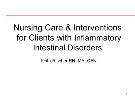 Nursing Care & Interventions for Clients with Inflammatory Intestinal Disorders Keith Rischer RN, MA, CEN.
