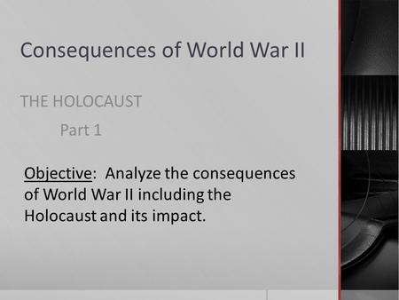 Consequences of World War II THE HOLOCAUST Part 1 Objective: Analyze the consequences of World War II including the Holocaust and its impact.