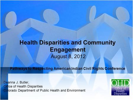 Health Disparities and Community Engagement August 8, 2012 Pathways to Respecting American Indian Civil Rights Conference Deanna J. Butler, Office of Health.