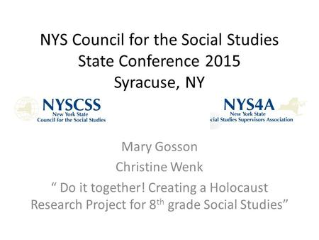 "NYS Council for the Social Studies State Conference 2015 Syracuse, NY Mary Gosson Christine Wenk "" Do it together! Creating a Holocaust Research Project."