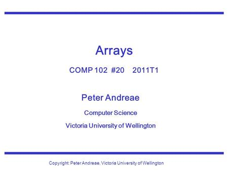 Peter Andreae Computer Science Victoria University of Wellington Copyright: Peter Andreae, Victoria University of Wellington Arrays COMP 102 #20 2011T1.