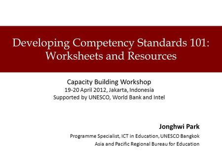 Developing Competency Standards 101: Worksheets and Resources Capacity Building Workshop 19-20 April 2012, Jakarta, Indonesia Supported by UNESCO, World.