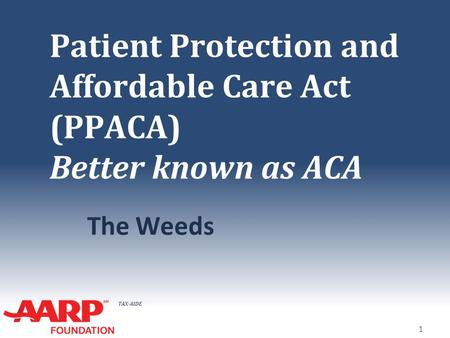 TAX-AIDE Patient Protection and Affordable Care Act (PPACA) Better known as ACA The Weeds 1.