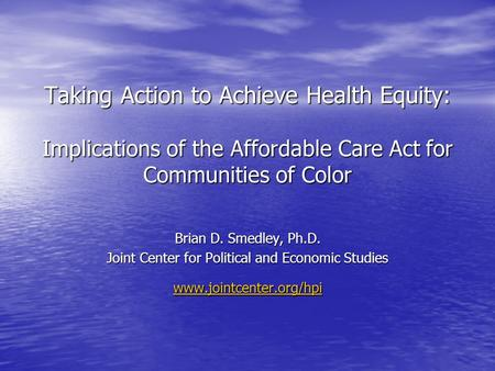 Taking Action to Achieve Health <strong>Equity</strong>: Implications of the Affordable Care Act for Communities of Color Brian D. Smedley, Ph.D. Joint Center for Political.