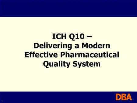 1 ICH Q10 – Delivering a Modern Effective Pharmaceutical Quality System.