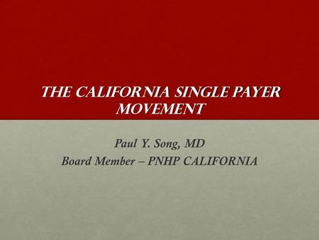 The California Single Payer Movement Paul Y. Song, MD Board Member – PNHP CALIFORNIA.
