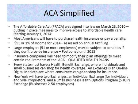 ACA Simplified The Affordable Care Act (PPACA) was signed into law on March 23, 2010— putting in place measures to improve access to affordable health.