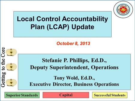 Superior StandardsSuccessful Students Local Control Accountability Plan (LCAP) Update Stefanie P. Phillips, Ed.D., Deputy Superintendent, Operations Tony.