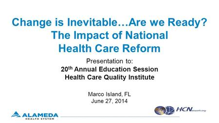 Change is Inevitable…Are we Ready? The Impact of National Health Care Reform Presentation to: 20 th Annual Education Session Health Care Quality Institute.