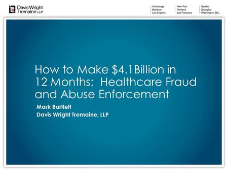 How to Make $4.1Billion in 12 Months: Healthcare Fraud and Abuse Enforcement Mark Bartlett Davis Wright Tremaine, LLP.