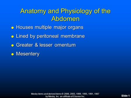 Mosby items and derived items © 2006, 2003, 1999, 1995, 1991, 1987 by Mosby, Inc. an affiliate of Elsevier Inc. Slide 1 Anatomy and Physiology of the Abdomen.