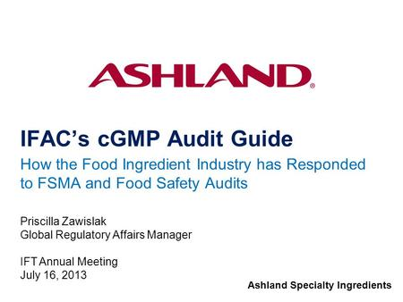 Ashland Specialty Ingredients IFAC's cGMP Audit Guide How the Food Ingredient Industry has Responded to FSMA and Food Safety Audits Priscilla Zawislak.