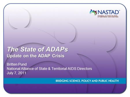 The State of ADAPs Update on the ADAP Crisis Britten Pund National Alliance of State & Territorial AIDS Directors July 7, 2011.