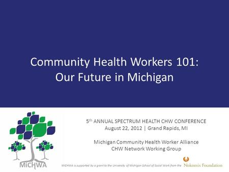 Community Health Workers 101: Our Future in Michigan 5 th ANNUAL SPECTRUM HEALTH CHW CONFERENCE August 22, 2012 | Grand Rapids, MI Michigan Community Health.
