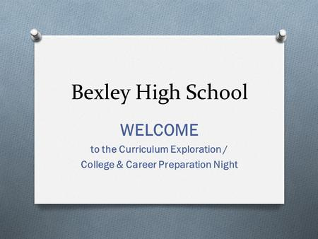 Bexley High School WELCOME to the Curriculum Exploration / College & Career Preparation Night.