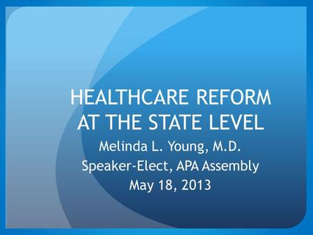 HEALTHCARE REFORM AT THE STATE LEVEL Melinda L. Young, M.D. Speaker-Elect, APA Assembly May 18, 2013.