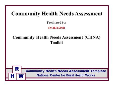 Facilitated by: FACILITATOR Community Health Needs Assessment (CHNA) Toolkit Community Health Needs Assessment R National Center for Rural Health Works.