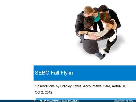 1 AETNA ACCOUNTABLE CARE SOLUTIONS DISCUSSION 10-02-12 SEBC Fall Fly-in Observations by Bradley Towle, Accountable Care, Aetna SE Oct 2, 2012.