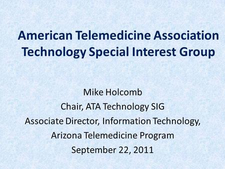 American Telemedicine Association Technology Special Interest Group Mike Holcomb Chair, ATA Technology SIG Associate Director, Information Technology,