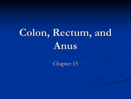Colon, Rectum, and Anus Chapter 15.