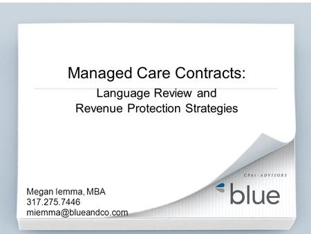 Megan Iemma, MBA 317.275.7446 miemma@blueandco.com Managed Care Contracts: Language Review and Revenue Protection Strategies Megan Iemma, MBA 317.275.7446.
