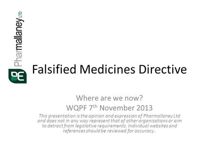 Falsified Medicines Directive Where are we now? WQPF 7 th November 2013 This presentation is the opinion and expression of Pharmallaney Ltd and does not.