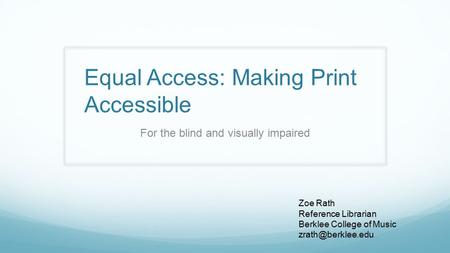 Equal Access: Making Print Accessible For the blind and visually impaired Zoe Rath Reference Librarian Berklee College of Music