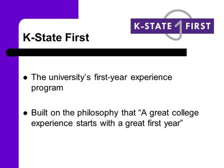 "K-State First The university's first-year experience program Built on the philosophy that ""A great college experience starts with a great first year"""