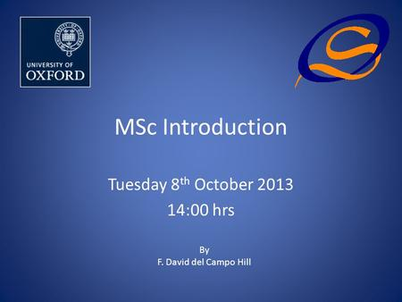 MSc Introduction Tuesday 8 th October 2013 14:00 hrs By F. David del Campo Hill.